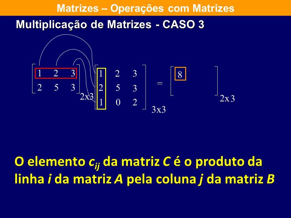 123 253 2 123 25 3 102 = x 3 3 x 3 iguais 2x 3 Matrizes – Operações com Matrizes Multiplicação de Matrizes - CASO 3 O elemento c ij da matriz C é o pr