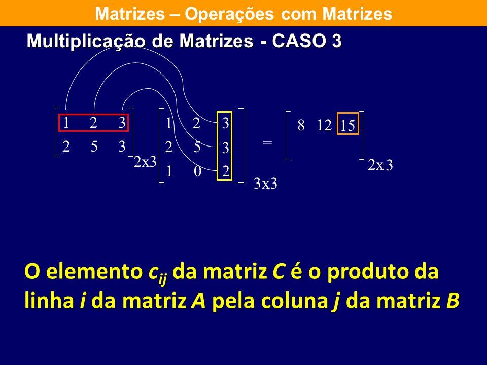 123 253 2 123 25 3 102 = x3 3x3 8 2x 3 12 Matrizes – Operações com Matrizes O elemento c ij da matriz C é o produto da linha i da matriz A pela coluna