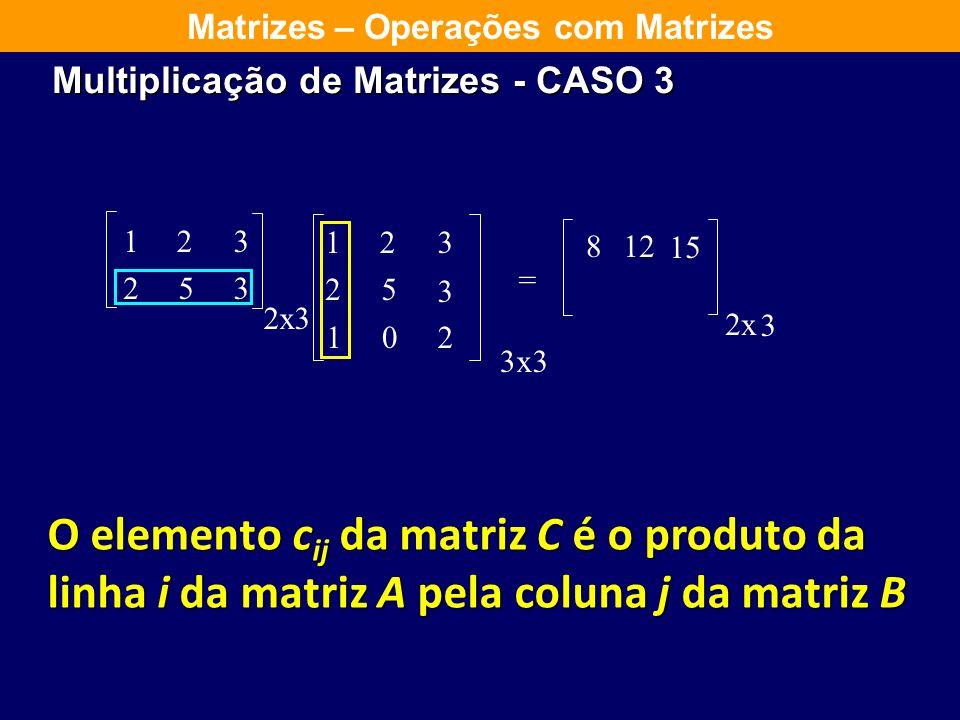 123 253 2 123 25 3 102 = x3 3x3 8 2x 3 12 15 Matrizes – Operações com Matrizes O elemento c ij da matriz C é o produto da linha i da matriz A pela col