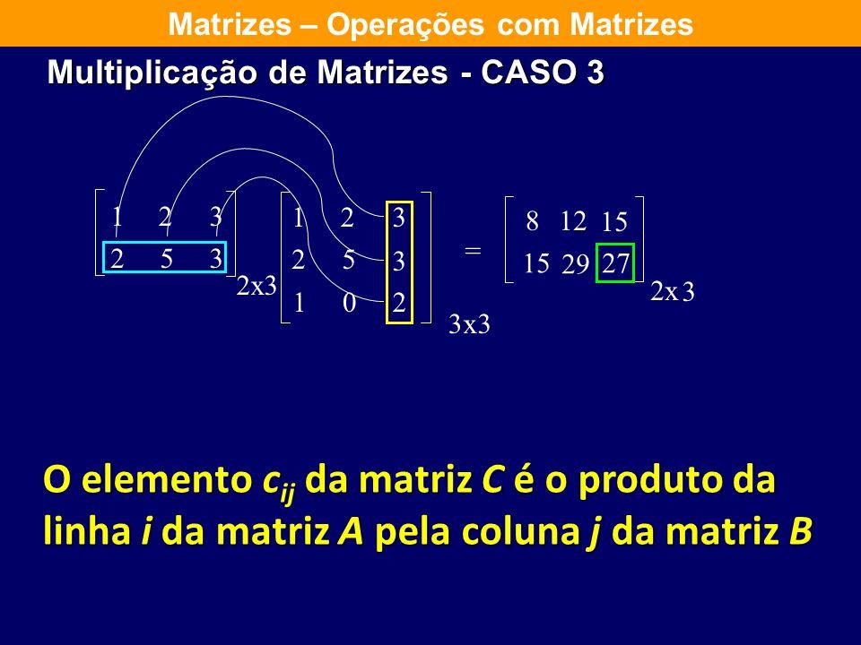 123 253 2 123 25 3 102 = x3 3x3 8 2x 3 12 15 29 Matrizes – Operações com Matrizes O elemento c ij da matriz C é o produto da linha i da matriz A pela
