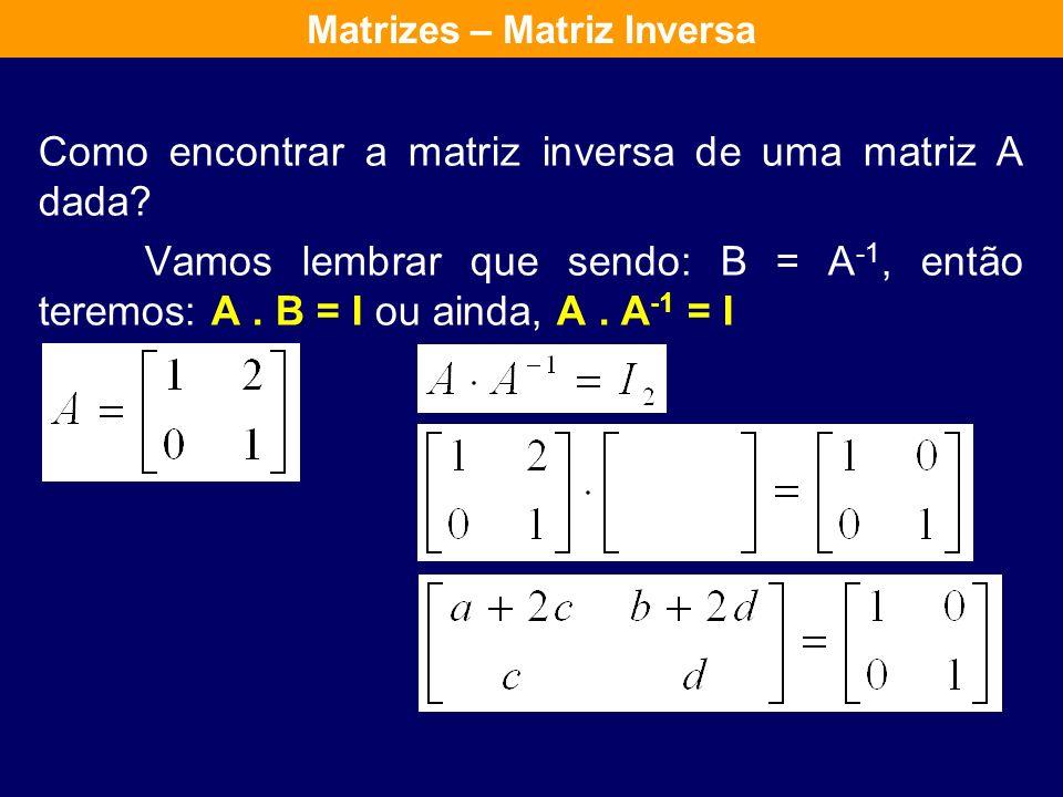 Se A é uma matriz quadrada e existe B tal que: AB = BA = I então diz-se que A é invertível e escreve-se: B = A -1 Matrizes – Matriz Inversa