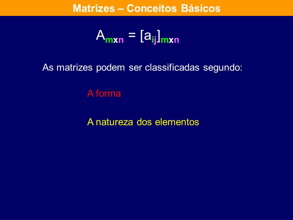 A mxn = [a ij ] mxn As matrizes podem ser classificadas segundo: A natureza dos elementos A forma Matrizes – Conceitos Básicos