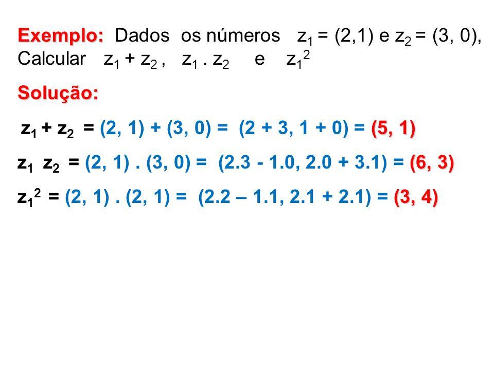 Exemplo: Exemplo: Dados os números z 1 = (2,1) e z 2 = (3, 0), Calcular z 1 + z 2, z 1. z 2 e z 1 2Solução: (5, 1) z 1 + z 2 = (2, 1) + (3, 0) = (2 +