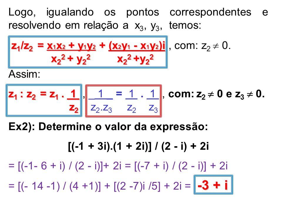 Logo, igualando os pontos correspondentes e resolvendo em relação a x 3, y 3, temos: z 1 /z 2 = x 1 x 2 + y 1 y 2 + (x 2 y 1 - x 1 y 2 )i z 1 /z 2 = x