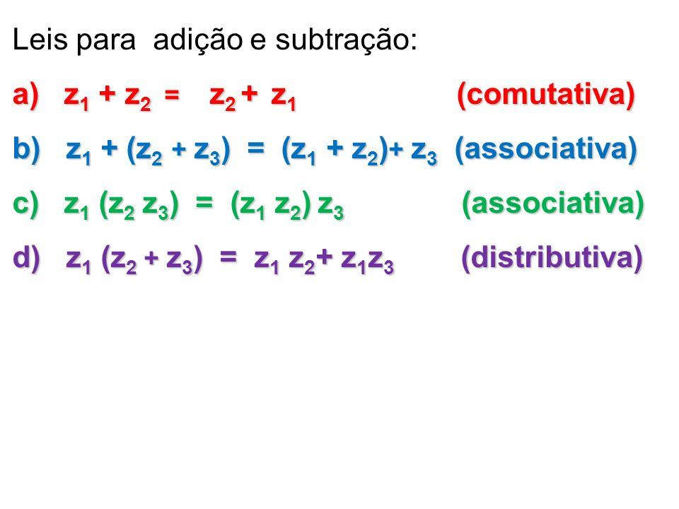 Leis para adição e subtração: a) z 1 + z 2 = z 2 + z 1 (comutativa) b) z 1 + (z 2 + z 3 ) = (z 1 + z 2 ) + z 3 (associativa) c) z 1 (z 2 z 3 ) = (z 1