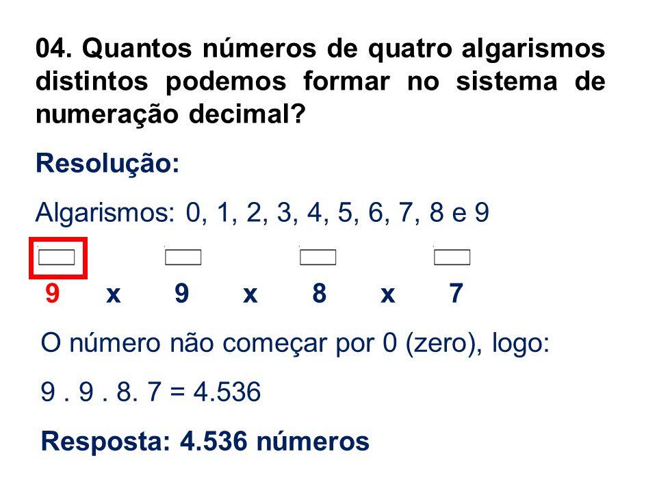 04. Quantos números de quatro algarismos distintos podemos formar no sistema de numeração decimal? Resolução: Algarismos: 0, 1, 2, 3, 4, 5, 6, 7, 8 e