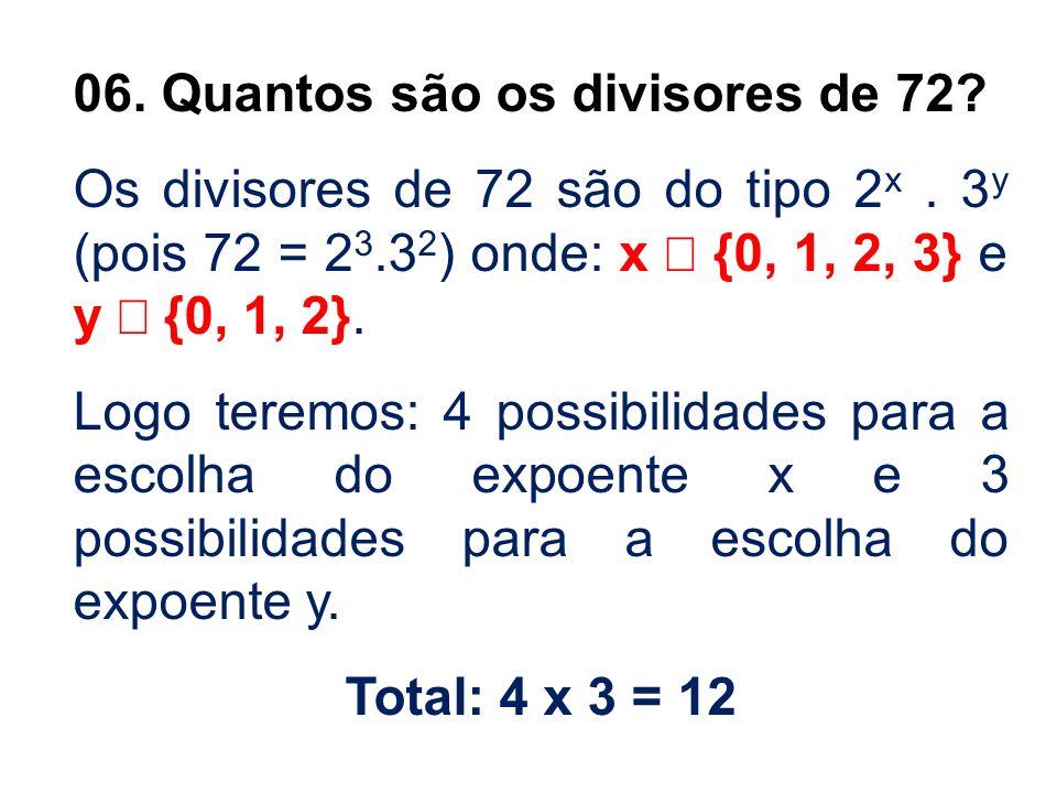 06. Quantos são os divisores de 72? Os divisores de 72 são do tipo 2 x. 3 y (pois 72 = 2 3.3 2 ) onde: x {0, 1, 2, 3} e y {0, 1, 2}. Logo teremos: 4 p