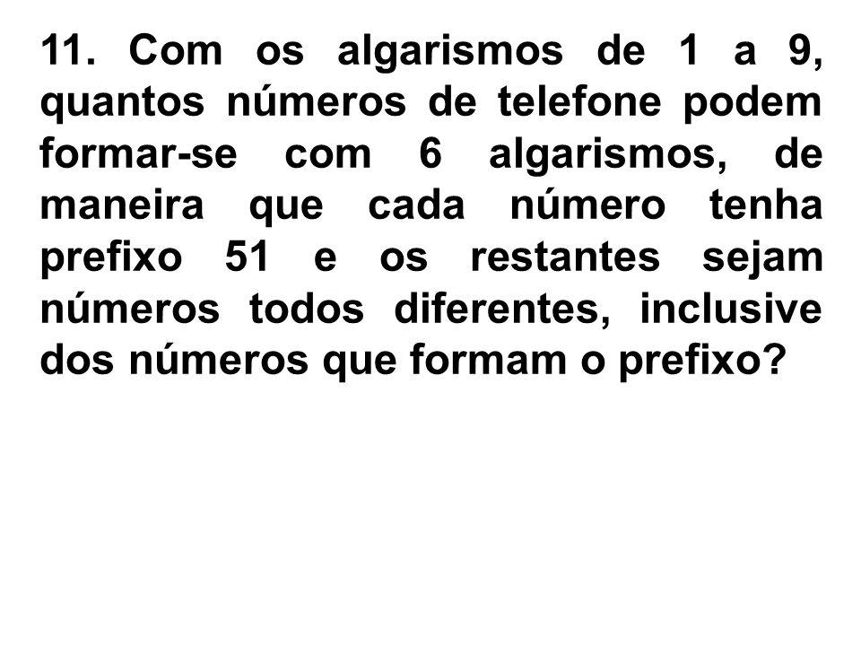 11. Com os algarismos de 1 a 9, quantos números de telefone podem formar-se com 6 algarismos, de maneira que cada número tenha prefixo 51 e os restant