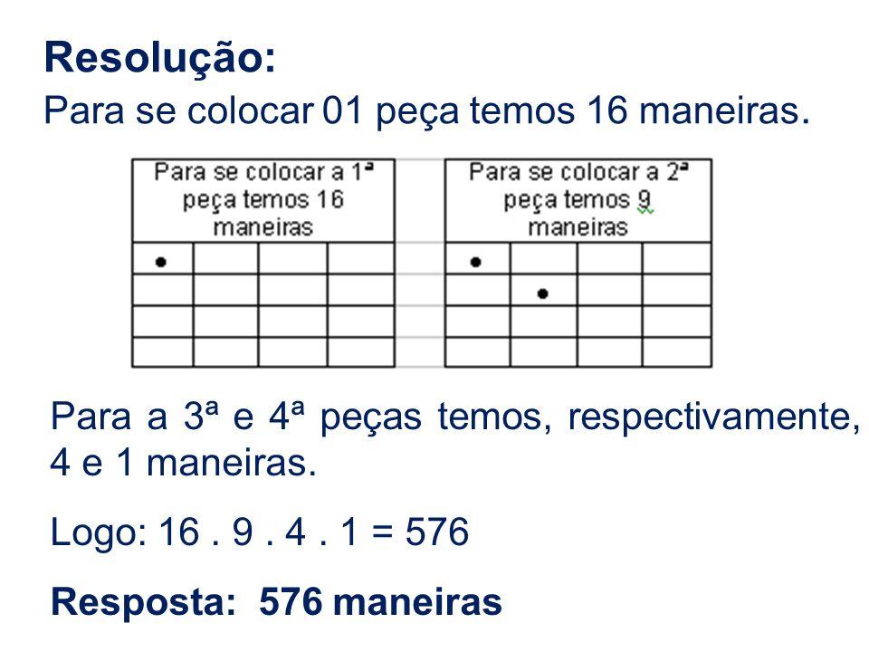 Resolução: Para se colocar 01 peça temos 16 maneiras. Para a 3ª e 4ª peças temos, respectivamente, 4 e 1 maneiras. Logo: 16. 9. 4. 1 = 576 Resposta: 5
