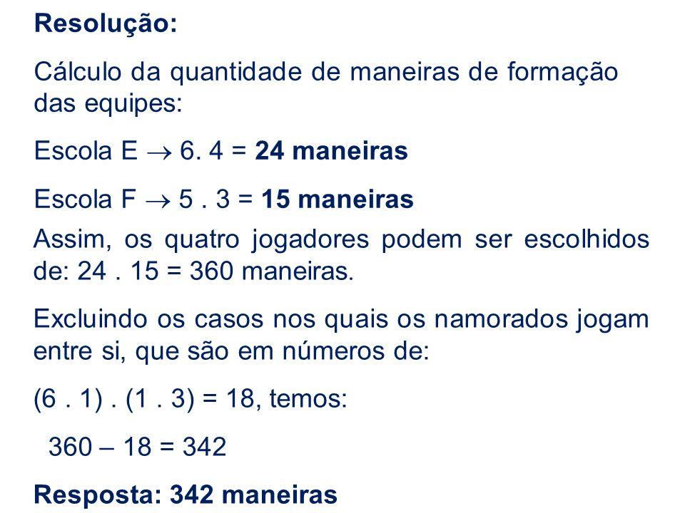 Resolução: Cálculo da quantidade de maneiras de formação das equipes: Escola E 6. 4 = 24 maneiras Escola F 5. 3 = 15 maneiras Assim, os quatro jogador