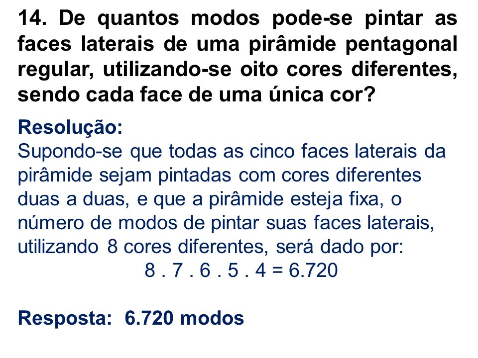 14. De quantos modos pode-se pintar as faces laterais de uma pirâmide pentagonal regular, utilizando-se oito cores diferentes, sendo cada face de uma