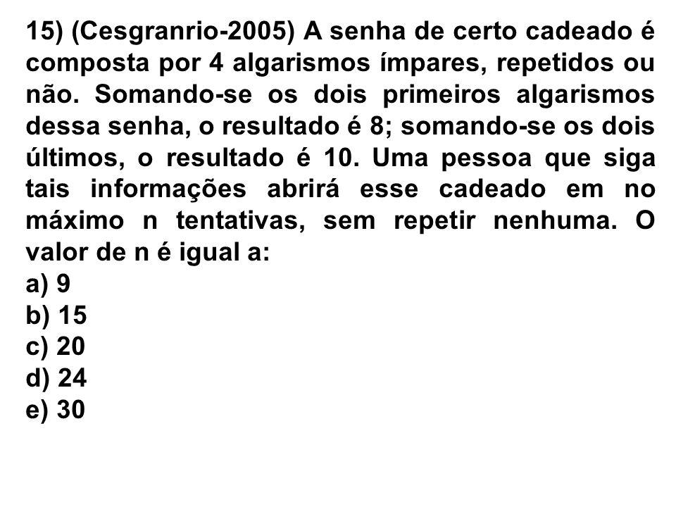 15) (Cesgranrio-2005) A senha de certo cadeado é composta por 4 algarismos ímpares, repetidos ou não. Somando-se os dois primeiros algarismos dessa se