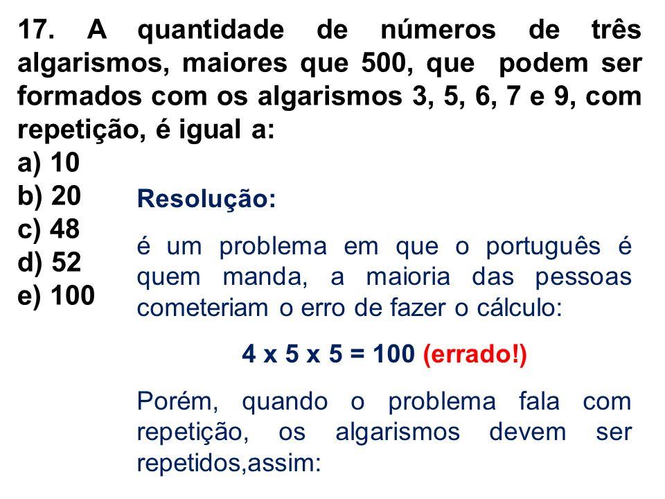 17. A quantidade de números de três algarismos, maiores que 500, que podem ser formados com os algarismos 3, 5, 6, 7 e 9, com repetição, é igual a: a)