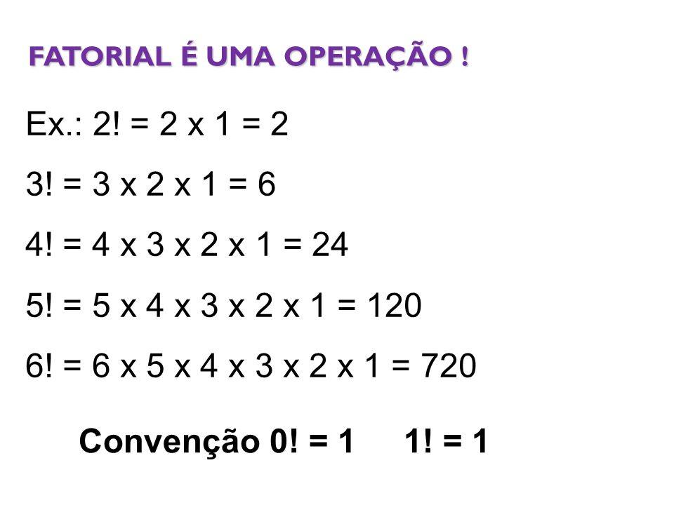 Ex.: 2! = 2 x 1 = 2 3! = 3 x 2 x 1 = 6 4! = 4 x 3 x 2 x 1 = 24 5! = 5 x 4 x 3 x 2 x 1 = 120 6! = 6 x 5 x 4 x 3 x 2 x 1 = 720 Convenção 0! = 1 1! = 1 F