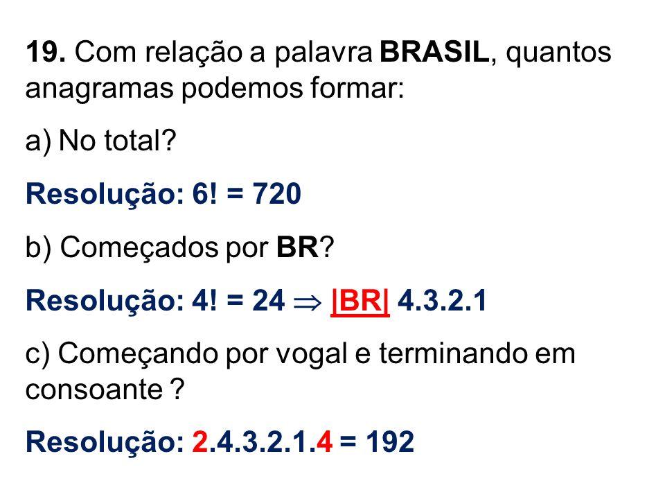 19. Com relação a palavra BRASIL, quantos anagramas podemos formar: a)No total? Resolução: 6! = 720 b) Começados por BR? Resolução: 4! = 24 |BR| 4.3.2