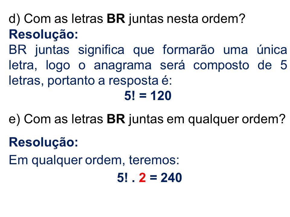 d) Com as letras BR juntas nesta ordem? Resolução: BR juntas significa que formarão uma única letra, logo o anagrama será composto de 5 letras, portan