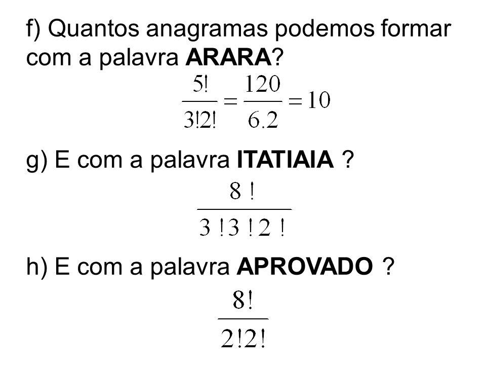 f) Quantos anagramas podemos formar com a palavra ARARA? g) E com a palavra ITATIAIA ? h) E com a palavra APROVADO ?