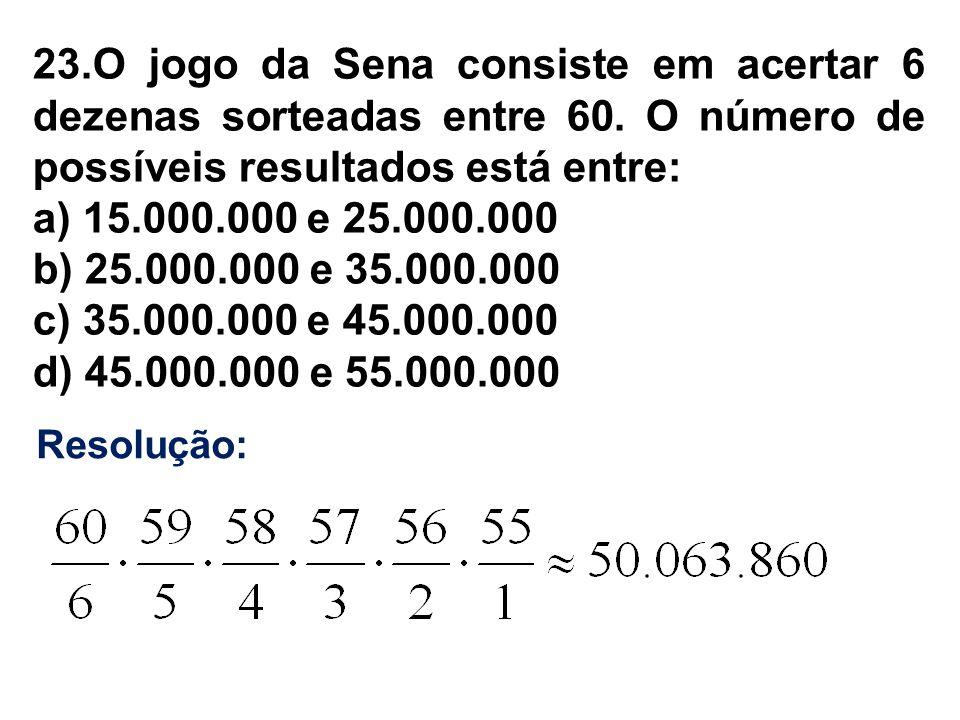 23.O jogo da Sena consiste em acertar 6 dezenas sorteadas entre 60. O número de possíveis resultados está entre: a) 15.000.000 e 25.000.000 b) 25.000.