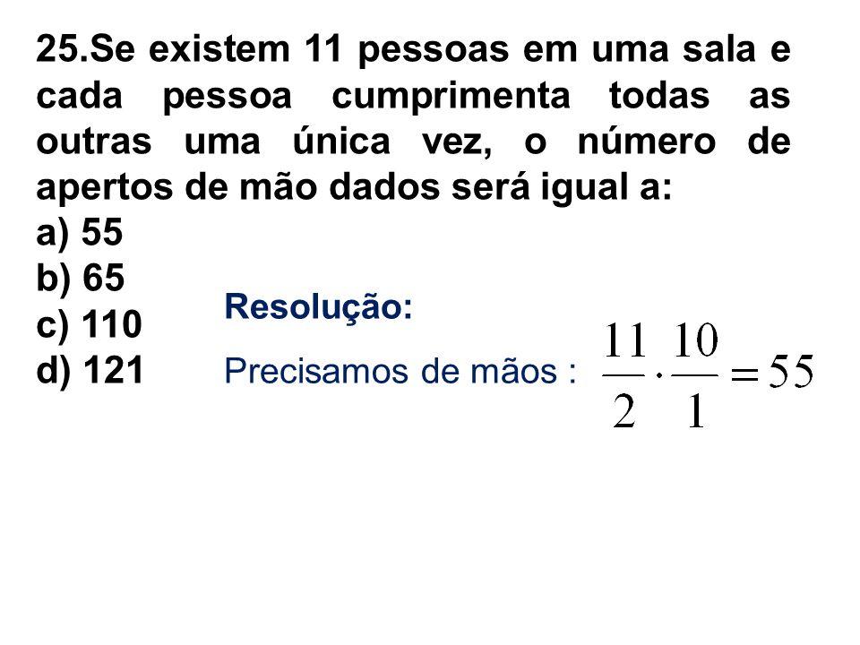 25.Se existem 11 pessoas em uma sala e cada pessoa cumprimenta todas as outras uma única vez, o número de apertos de mão dados será igual a: a) 55 b)