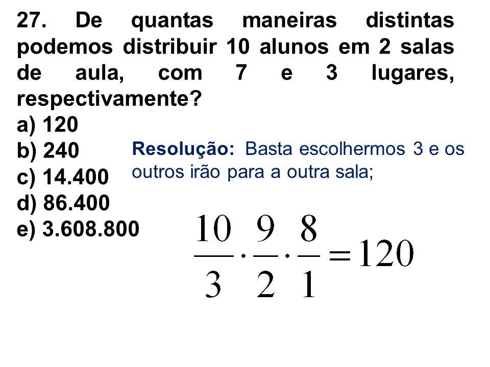 27. De quantas maneiras distintas podemos distribuir 10 alunos em 2 salas de aula, com 7 e 3 lugares, respectivamente? a) 120 b) 240 c) 14.400 d) 86.4