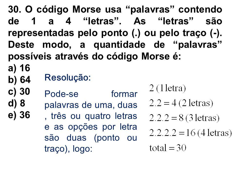 30. O código Morse usa palavras contendo de 1 a 4 letras. As letras são representadas pelo ponto (.) ou pelo traço (-). Deste modo, a quantidade de pa