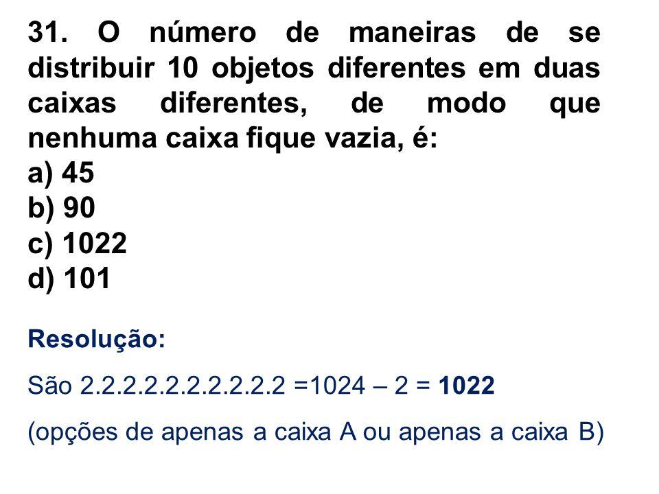 31. O número de maneiras de se distribuir 10 objetos diferentes em duas caixas diferentes, de modo que nenhuma caixa fique vazia, é: a) 45 b) 90 c) 10