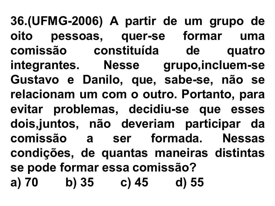 36.(UFMG-2006) A partir de um grupo de oito pessoas, quer-se formar uma comissão constituída de quatro integrantes. Nesse grupo,incluem-se Gustavo e D