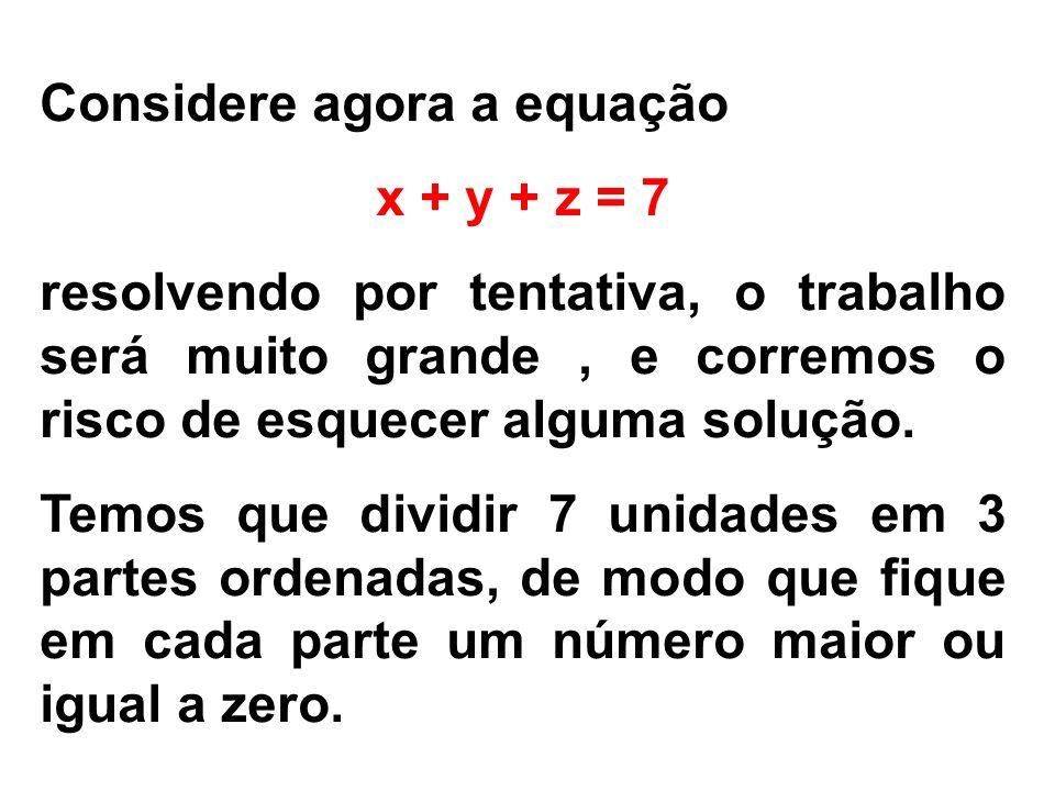 Considere agora a equação x + y + z = 7 resolvendo por tentativa, o trabalho será muito grande, e corremos o risco de esquecer alguma solução. Temos q