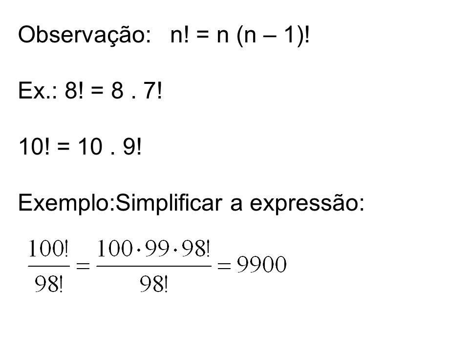 Observação: n! = n (n – 1)! Ex.: 8! = 8. 7! 10! = 10. 9! Exemplo:Simplificar a expressão: