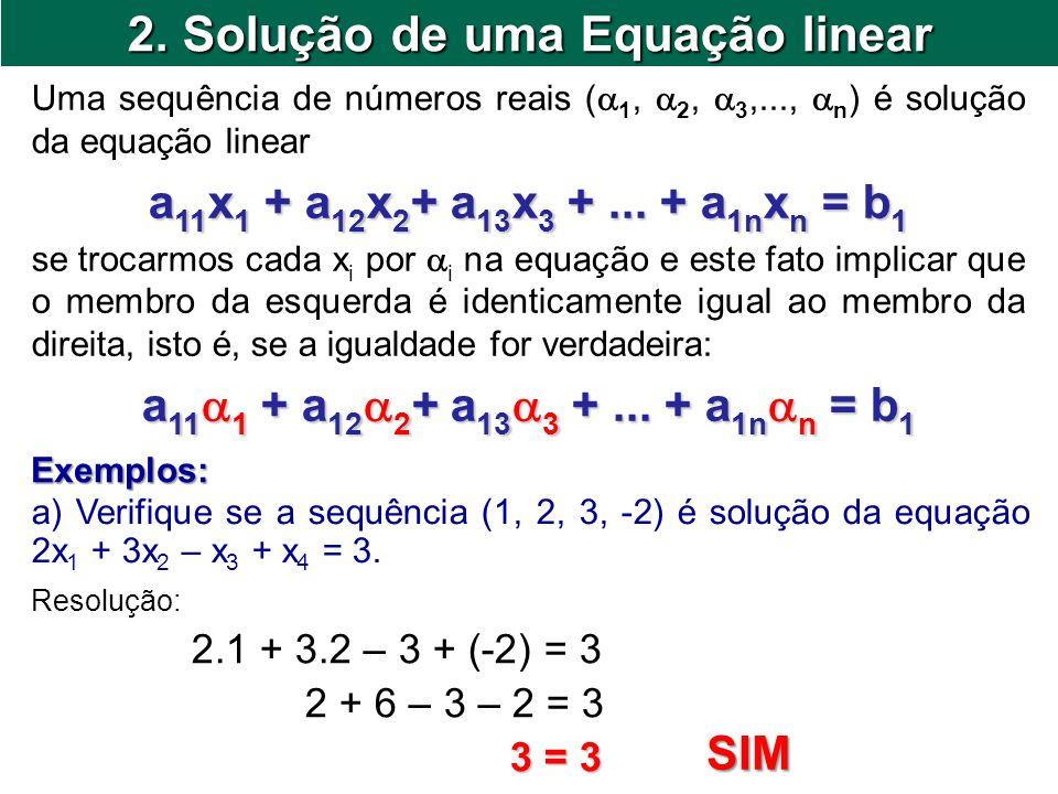 2. Solução de uma Equação linear Uma sequência de números reais ( 1, 2, 3,..., n ) é solução da equação linear a 11 x 1 + a 12 x 2 + a 13 x 3 +... + a