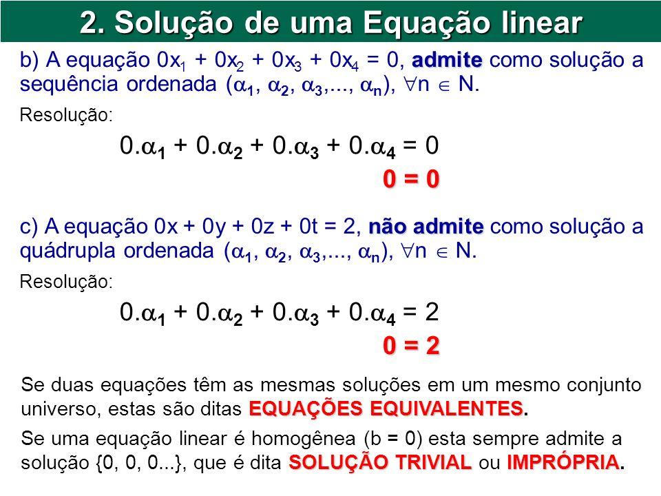 2. Solução de uma Equação linear admite b) A equação 0x 1 + 0x 2 + 0x 3 + 0x 4 = 0, admite como solução a sequência ordenada ( 1, 2, 3,..., n ), n N.
