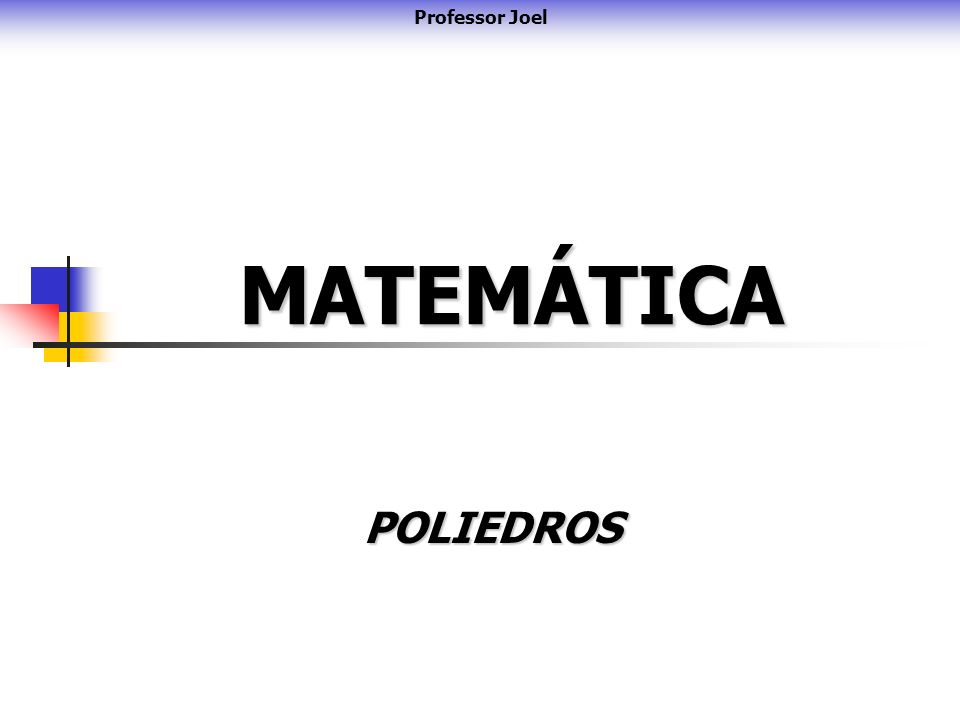 MATEMÁTICA POLIEDROS Professor Joel