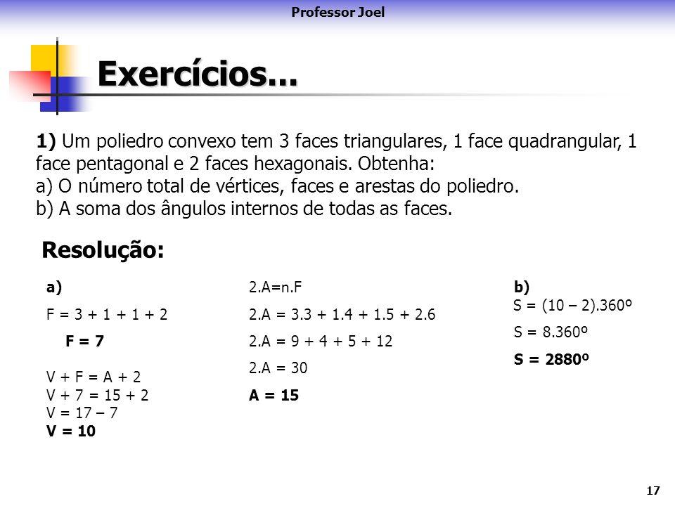 17 Exercícios... Professor Joel 1) Um poliedro convexo tem 3 faces triangulares, 1 face quadrangular, 1 face pentagonal e 2 faces hexagonais. Obtenha: