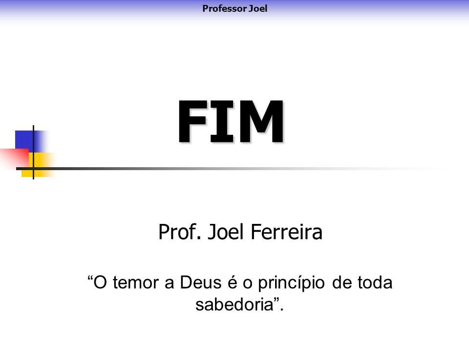FIM Prof. Joel Ferreira O temor a Deus é o princípio de toda sabedoria. Professor Joel