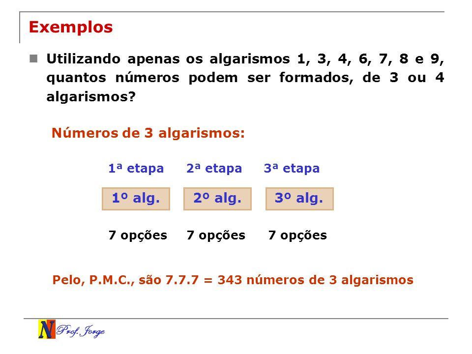 Prof. Jorge Exemplos Utilizando apenas os algarismos 1, 3, 4, 6, 7, 8 e 9, quantos números podem ser formados, de 3 ou 4 algarismos? 1º alg. 1ª etapa