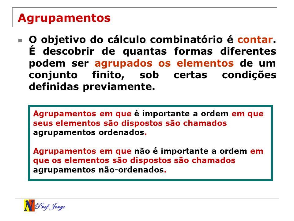 Prof. Jorge Agrupamentos O objetivo do cálculo combinatório é contar. É descobrir de quantas formas diferentes podem ser agrupados os elementos de um