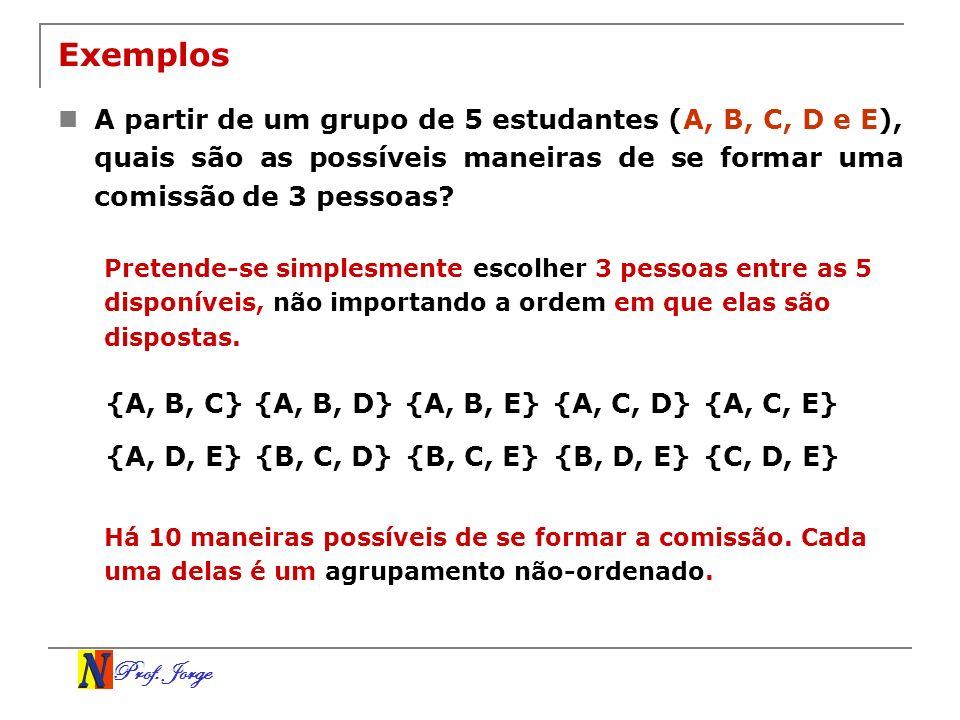 Prof. Jorge Exemplos A partir de um grupo de 5 estudantes (A, B, C, D e E), quais são as possíveis maneiras de se formar uma comissão de 3 pessoas? Pr