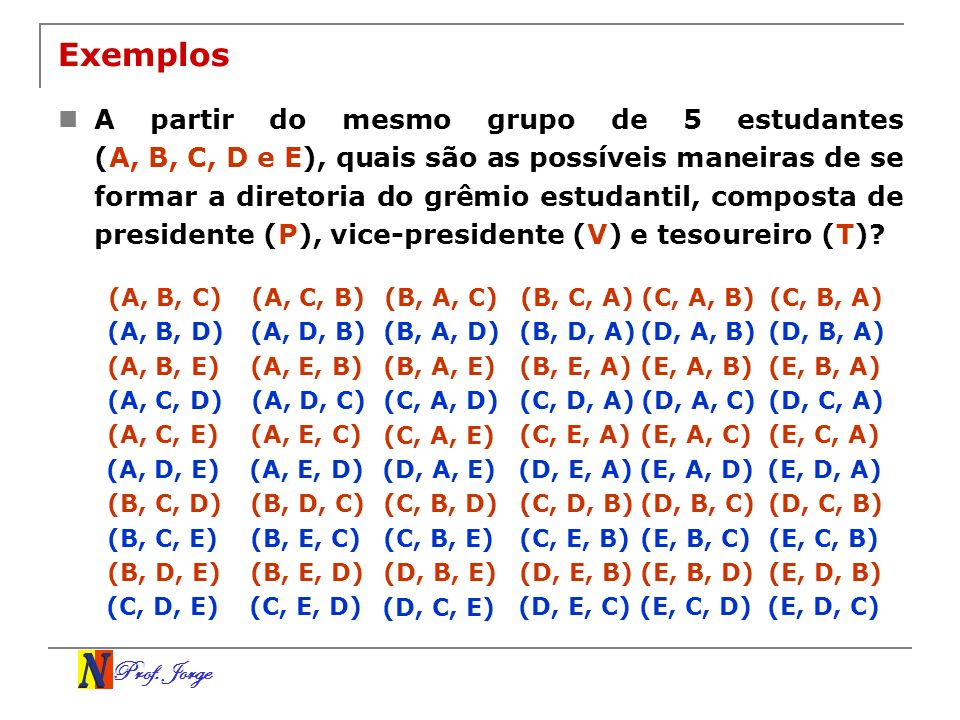 Prof. Jorge Exemplos A partir do mesmo grupo de 5 estudantes (A, B, C, D e E), quais são as possíveis maneiras de se formar a diretoria do grêmio estu