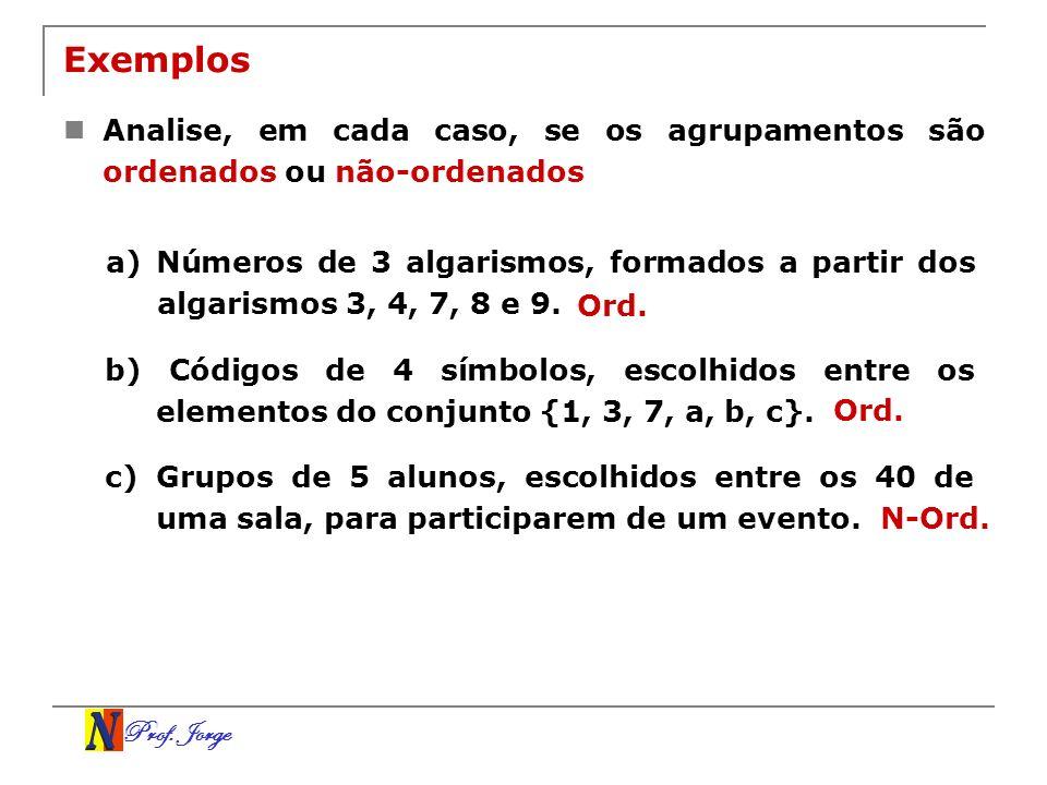 Prof. Jorge Exemplos Analise, em cada caso, se os agrupamentos são ordenados ou não-ordenados a) Números de 3 algarismos, formados a partir dos algari