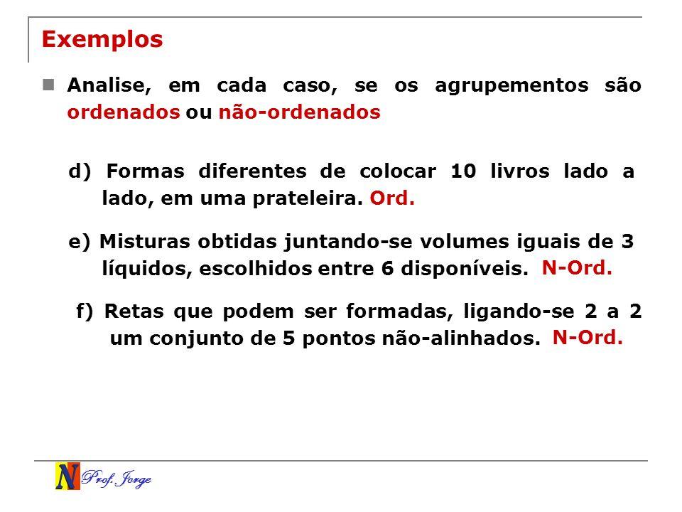 Prof. Jorge Exemplos Analise, em cada caso, se os agrupementos são ordenados ou não-ordenados d) Formas diferentes de colocar 10 livros lado a lado, e
