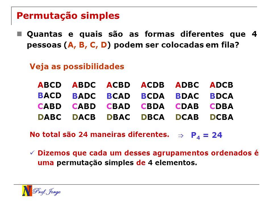 Prof. Jorge Permutação simples Quantas e quais são as formas diferentes que 4 pessoas (A, B, C, D) podem ser colocadas em fila? No total são 24 maneir