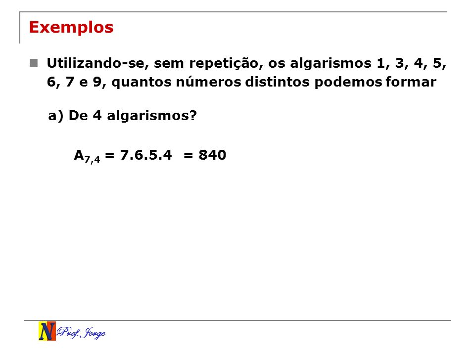 Prof. Jorge Exemplos Utilizando-se, sem repetição, os algarismos 1, 3, 4, 5, 6, 7 e 9, quantos números distintos podemos formar a) De 4 algarismos? A