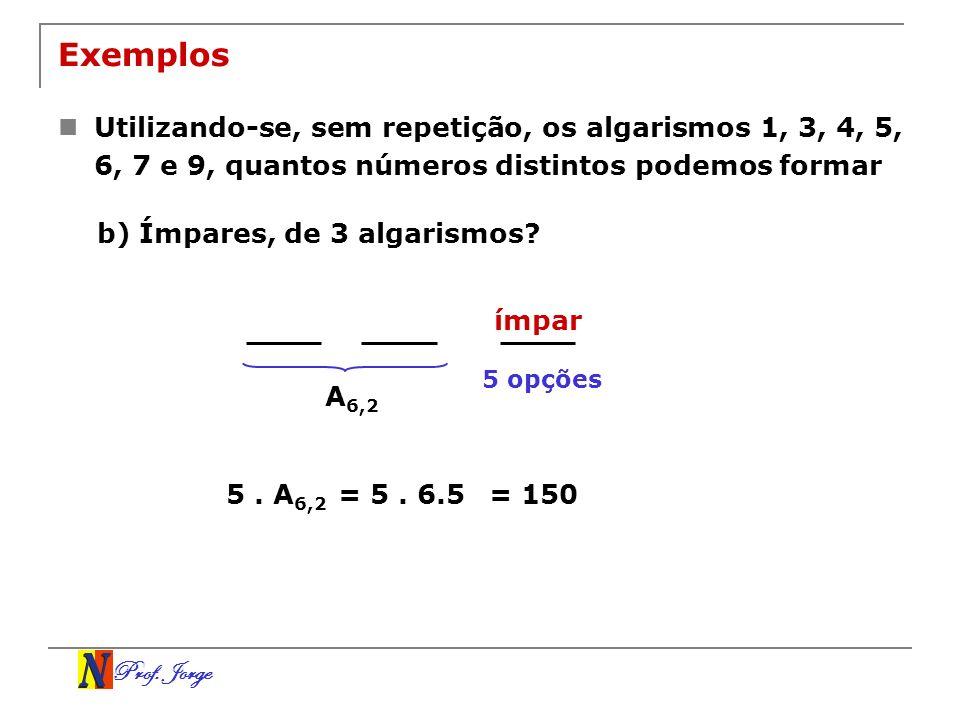 Prof. Jorge ímpar Exemplos Utilizando-se, sem repetição, os algarismos 1, 3, 4, 5, 6, 7 e 9, quantos números distintos podemos formar b) Ímpares, de 3