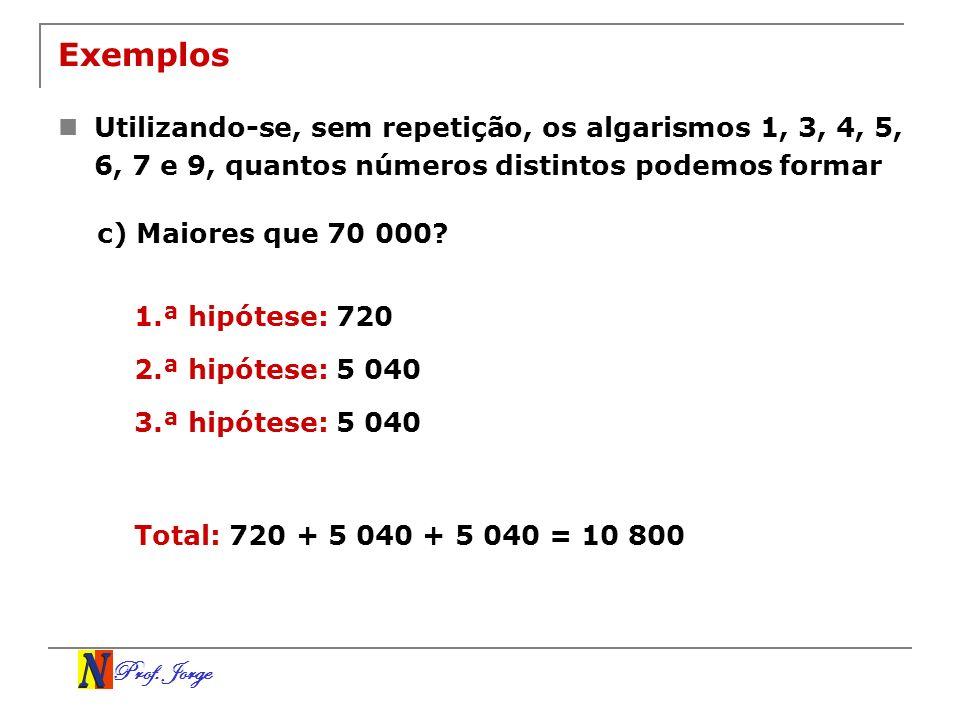 Prof. Jorge Exemplos Utilizando-se, sem repetição, os algarismos 1, 3, 4, 5, 6, 7 e 9, quantos números distintos podemos formar c) Maiores que 70 000?
