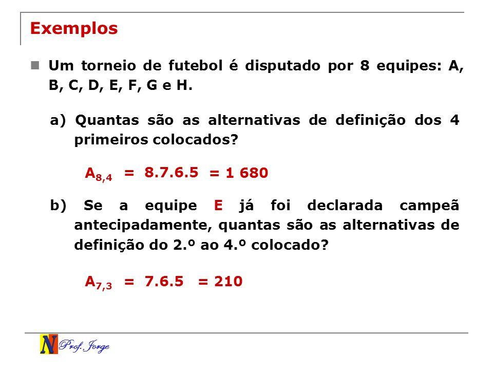 Prof. Jorge Exemplos Um torneio de futebol é disputado por 8 equipes: A, B, C, D, E, F, G e H. a) Quantas são as alternativas de definição dos 4 prime