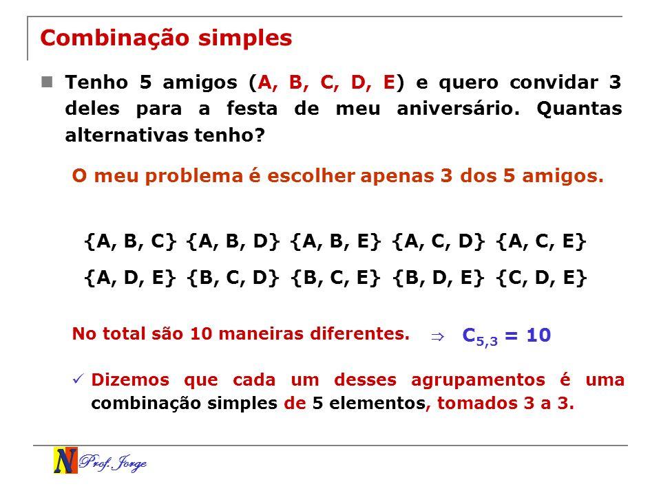 Prof. Jorge Combinação simples Tenho 5 amigos (A, B, C, D, E) e quero convidar 3 deles para a festa de meu aniversário. Quantas alternativas tenho? O