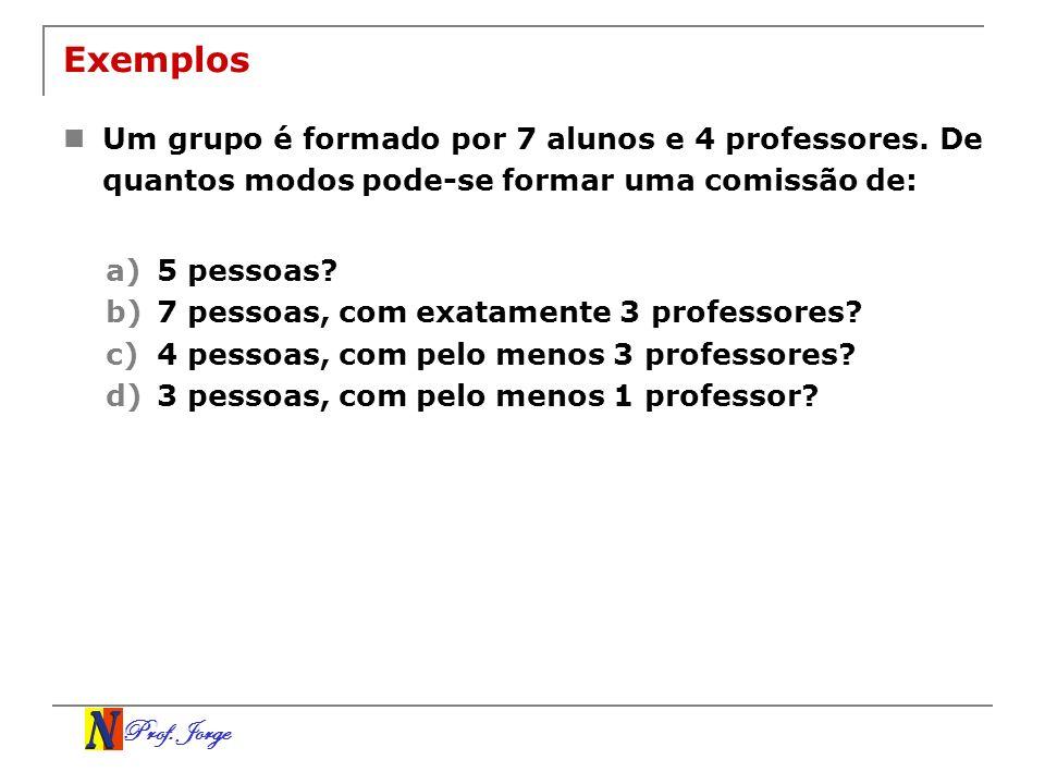 Prof. Jorge Exemplos Um grupo é formado por 7 alunos e 4 professores. De quantos modos pode-se formar uma comissão de: a)5 pessoas? b)7 pessoas, com e