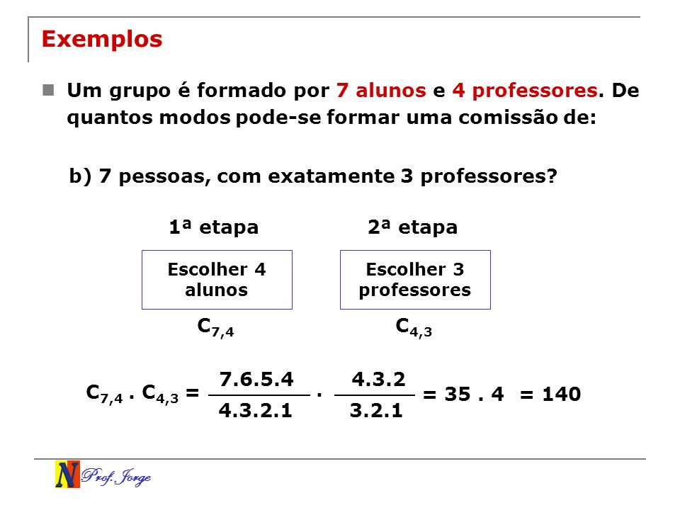 Prof. Jorge 7.6.5.4 4.3.2.1 4.3.2 3.2.1 Exemplos Um grupo é formado por 7 alunos e 4 professores. De quantos modos pode-se formar uma comissão de: b)