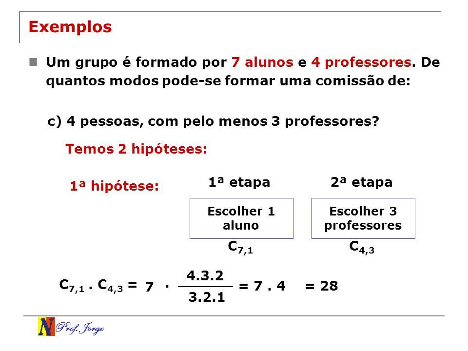 Prof. Jorge Exemplos Um grupo é formado por 7 alunos e 4 professores. De quantos modos pode-se formar uma comissão de: c) 4 pessoas, com pelo menos 3
