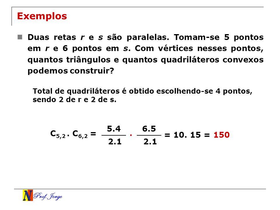 Prof. Jorge Exemplos Duas retas r e s são paralelas. Tomam-se 5 pontos em r e 6 pontos em s. Com vértices nesses pontos, quantos triângulos e quantos
